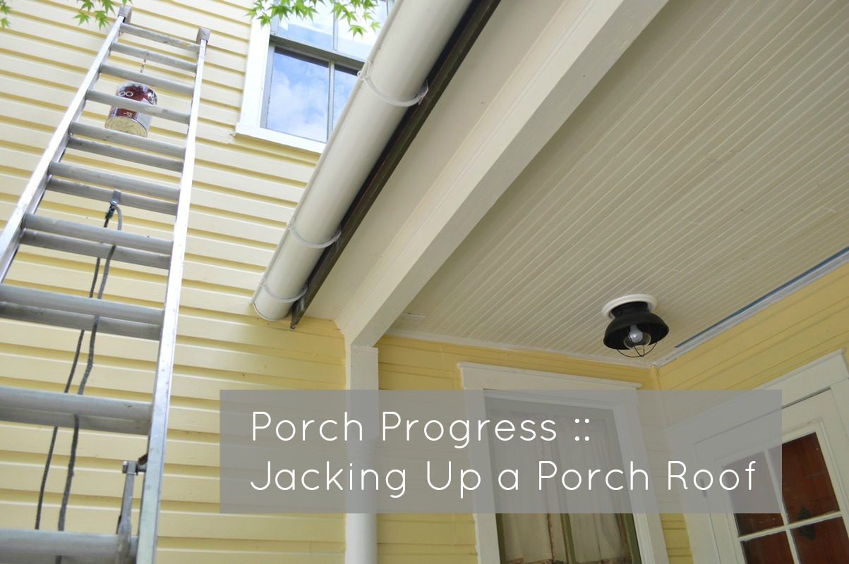 Jacking Up A Porch Roof Old House Porch Progress